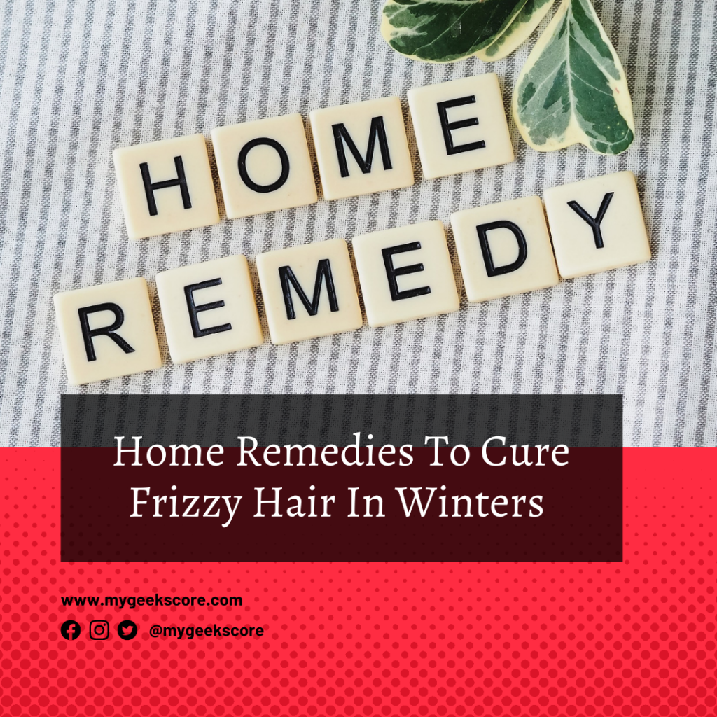 6 Home Remedies To Cure Frizzy Hair In Winters - My Geek Score